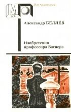 Александр Беляев - Изобретения профессора Вагнера. Повести и рассказы (сборник)