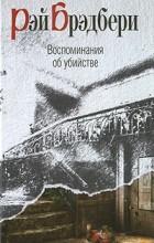Рэй Брэдбери - Воспоминания об убийстве (сборник)