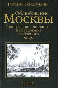 Р. Рахматуллин - Облюбование Москвы. Топография, социология и метафизика любовного мифа