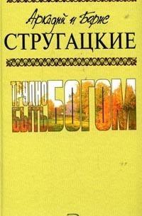 Аркадий и Борис Стругацкие - Собрание сочинений. Том 3. Трудно быть богом (сборник)