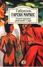 Габриэль Гарсиа Маркес - Самый красивый утопленник в мире (сборник)