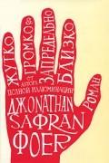 Джонатан Сафран Фоер - Жутко громко & запредельно близко