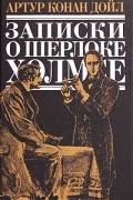 Артур Конан Дойл - Записки о Шерлоке Холмсе:  Знак четырёх. Собака Баскервилей. Рассказы