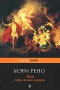 Мэри Рено - Тесей. Царь должен умереть