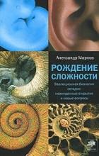 Александр Марков - Рождение сложности. Эволюционная биология сегодня: неожиданные открытия и новые вопросы.