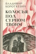 Владимир Короткевич - Колосья под серпом твоим
