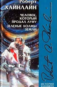 Роберт Хайнлайн - Человек, который продал Луну. Зеленые холмы Земли (сборник)