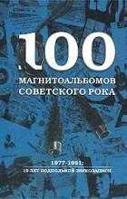 Александр Кушнир - 100 магнитоальбомов советского рока. 1977-1991: 15 лет подпольной звукозаписи