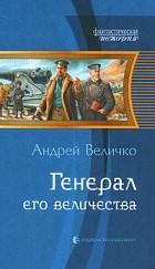 Андрей Величко - Генерал Его Величества