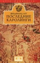 Фердинанд Лот - Последние Каролинги (сборник)