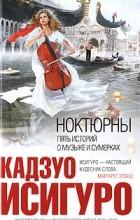 Кадзуо Исигуро - Ноктюрны. Пять историй о музыке и сумерках (сборник)