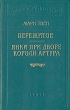 Марк Твен - Пережитое. Янки при дворе короля Артура (сборник)