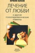 Ирвин Ялом - Лечение от любви и другие психотерапевтические новеллы