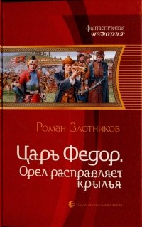 Роман Злотников - Царь Фёдор. Орел расправляет крылья