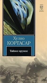 Хулио Кортасар - Тайное оружие (сборник)