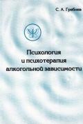 ГРЕБНЕВ С. А. - Психология и психотерапия алкогольной зависимости