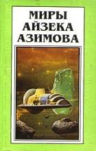 Айзек Азимов - Миры Айзека Азимова. Книга 5