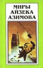 Айзек Азимов - Миры Айзека Азимова. Книга 6