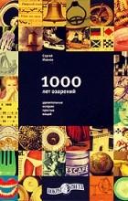 Сергей Иванов - 1000 лет озарений: Удивительные истории простых вещей (сборник)