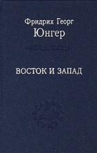 Фридрих Георг Юнгер - Восток и Запад (сборник)