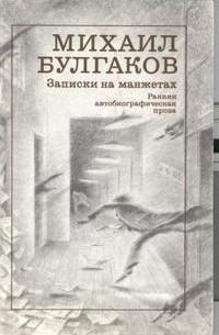 Михаил Булгаков - Записки на манжетах. Ранняя автобиографическая проза. (сборник)