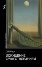 Сиоран - Искушение существованием (сборник)