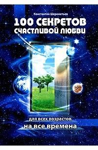 Константин Шереметьев - 100 секретов счастливой любви. Для всех возрастов, на все времена