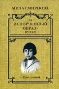 Мила Смирнова - За испорченный образ - кулак. О Цветаевой