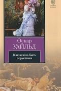 Оскар Уайльд - Как важно быть серьезным. Пьесы (сборник)