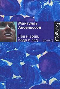 Майгулль Аксельссон - Лед и вода, вода и лед