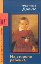 Франсуаза Дольто - На стороне ребенка