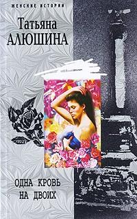 Татьяна Алюшина - Одна кровь на двоих