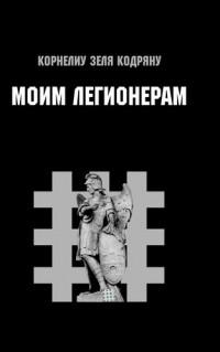 Корнелиу Кодряну - Моим Легионерам