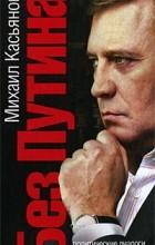 Михаил Касьянов - Без Путина. Политические диалоги с Евгением Киселевым