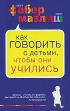 Адель Фабер, Элейн Мазлиш - Как говорить с детьми, чтобы они учились