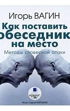 Игорь Вагин - Как поставить собеседника на место. Методы словесной атаки (аудиокнига MP3)