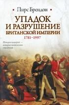 Пирс Брендон - Упадок и разрушение Британской империи 1781-1997