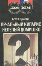 Агата Кристи - Печальный кипарис. Нелепый домишко (сборник)