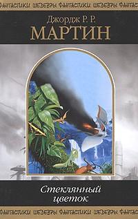 Джордж Р. Р. Мартин - Стеклянный цветок. Повести и рассказы (сборник)