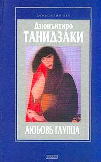 Дзюнъитиро Танидзаки - Любовь глупца (сборник)
