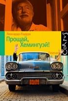 Леонардо Падура - Прощай, Хемингуэй!