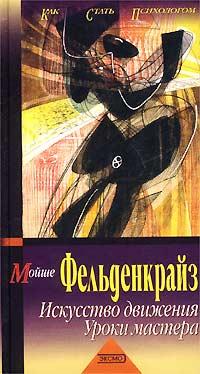 Мойше Фельденкрайз - Искусство движения. Уроки мастера