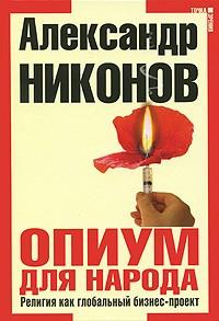 АлександрНиконов - Опиум для народа. Религия как глобальный бизнес-проект