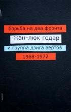- Борьба на два фронта. Жан-Люк Годар и группа Дзига Вертов. 1968—1972