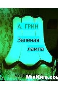 Александр Грин - Зелёная лампа