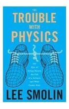 Ли Смолин - Неприятности с физикой: Взлет теории струн, упадок науки и что за этим следует.
