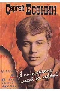 Сергей Есенин - Я по-прежнему такой же нежный (сборник)