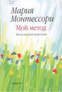 Мария Монтессори - Мой метод: начальное обучение