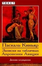 Паскаль Киньяр - Записки на табличках Апронении Авиции