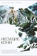 Юкио Мисима - Несущие кони